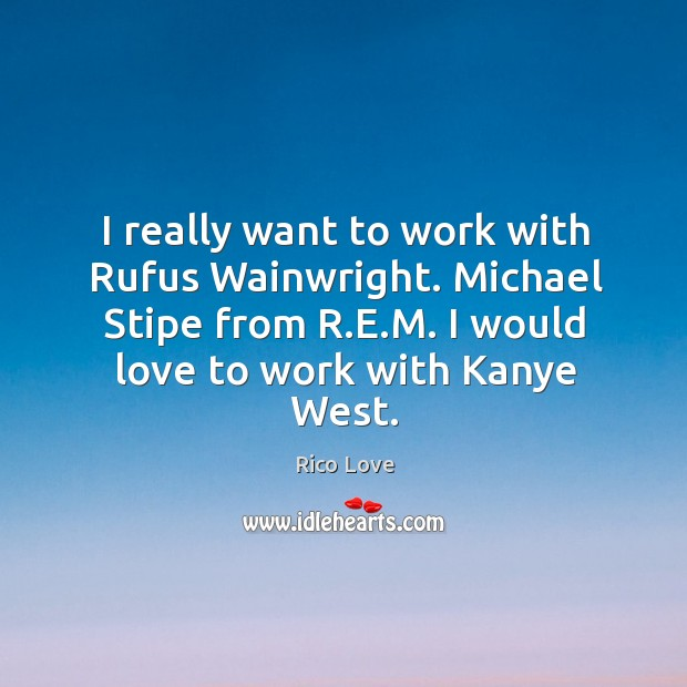 I really want to work with Rufus Wainwright. Michael Stipe from R. Rico Love Picture Quote