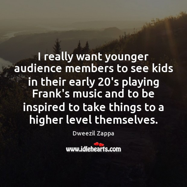 I really want younger audience members to see kids in their early 20 Dweezil Zappa Picture Quote