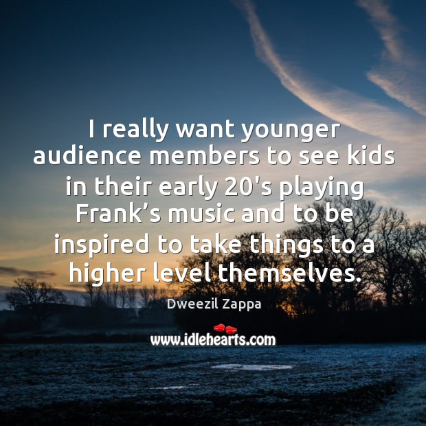 I really want younger audience members to see kids in their early 20's playing Dweezil Zappa Picture Quote