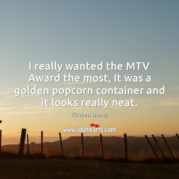 I really wanted the MTV Award the most, It was a golden Image