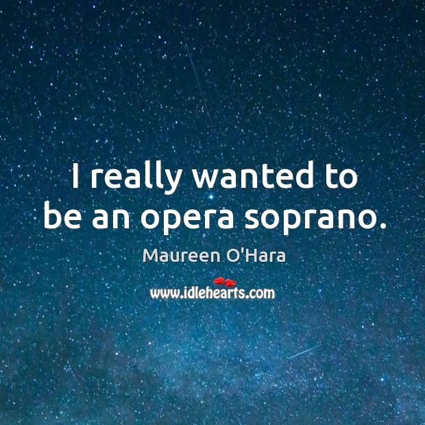 I really wanted to be an opera soprano. Image