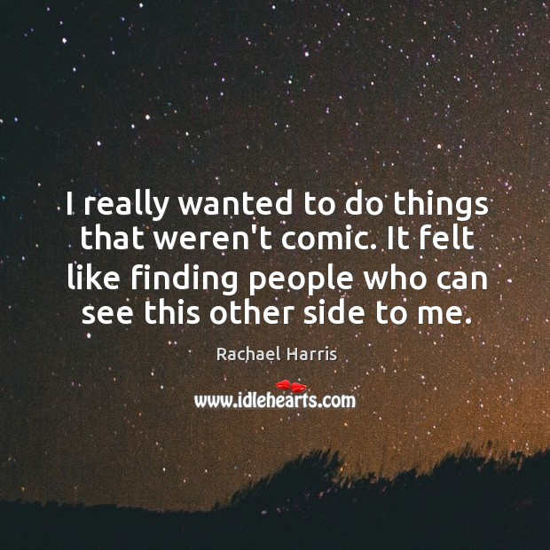 I really wanted to do things that weren't comic. It felt like Rachael Harris Picture Quote