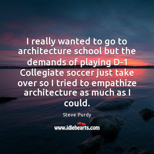 Image, I really wanted to go to architecture school but the demands of