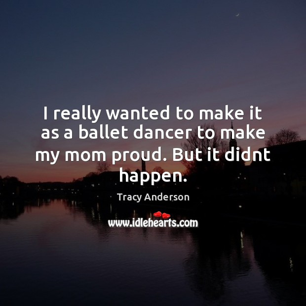 I really wanted to make it as a ballet dancer to make my mom proud. But it didnt happen. Image