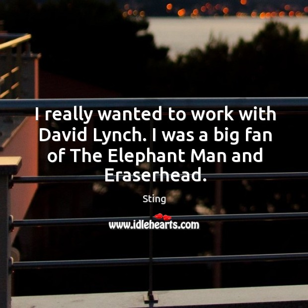 I really wanted to work with david lynch. I was a big fan of the elephant man and eraserhead. Image
