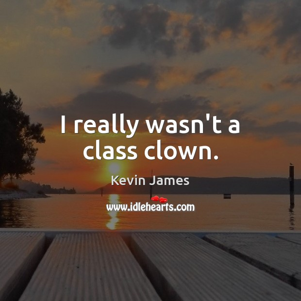I really wasn't a class clown. Kevin James Picture Quote