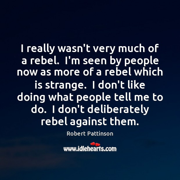 I really wasn't very much of a rebel.  I'm seen by people Image
