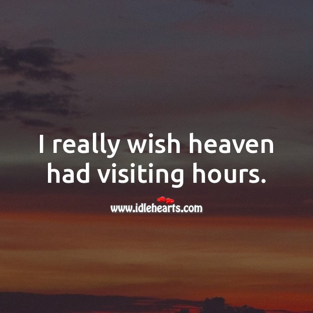I really wish heaven had visiting hours. Image