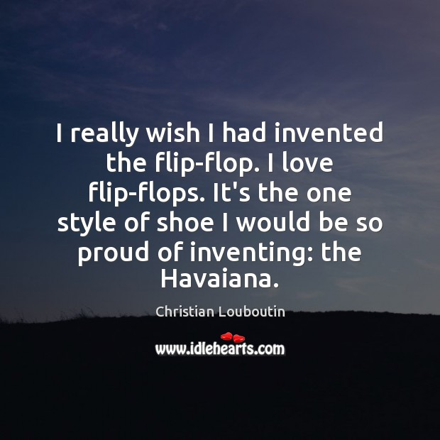 I really wish I had invented the flip-flop. I love flip-flops. It's Christian Louboutin Picture Quote