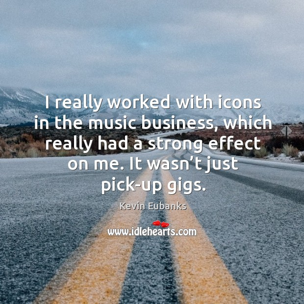 I really worked with icons in the music business, which really had a strong effect on me. Image