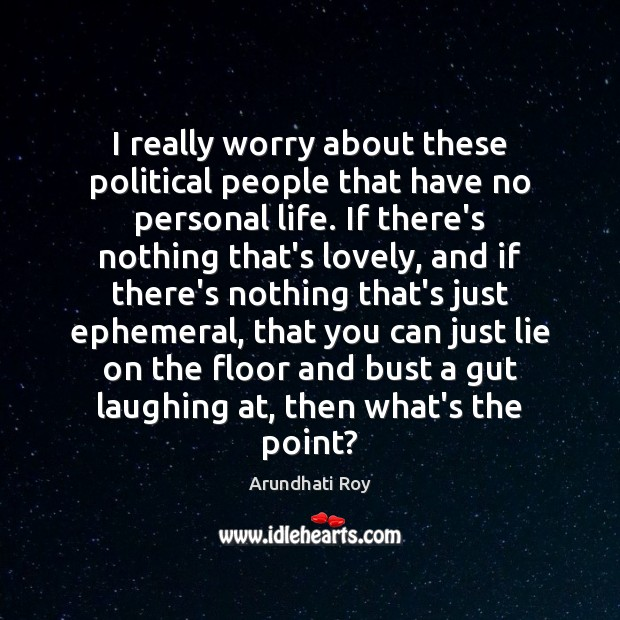 I really worry about these political people that have no personal life. Arundhati Roy Picture Quote