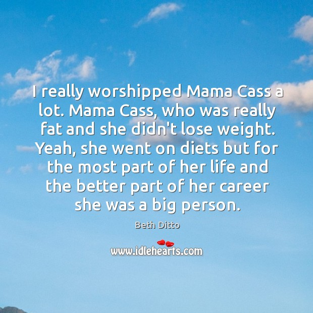 I really worshipped Mama Cass a lot. Mama Cass, who was really Image