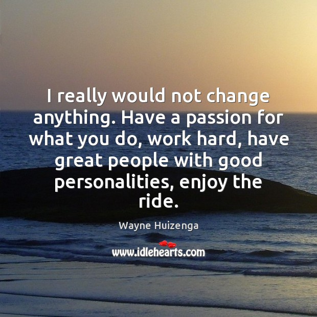 I really would not change anything. Have a passion for what you Image