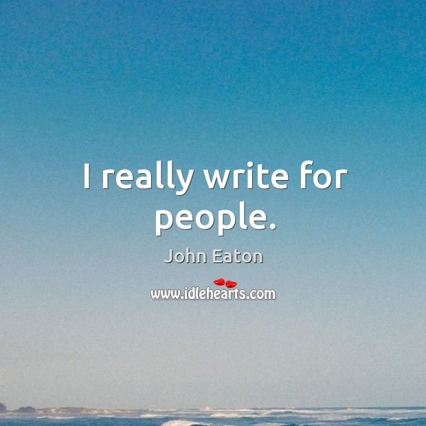 I really write for people. Image