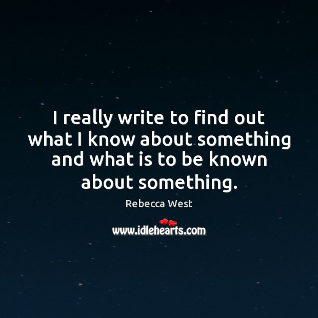 I really write to find out what I know about something and Rebecca West Picture Quote