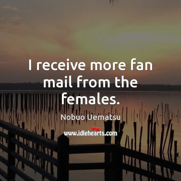 I receive more fan mail from the females. Nobuo Uematsu Picture Quote