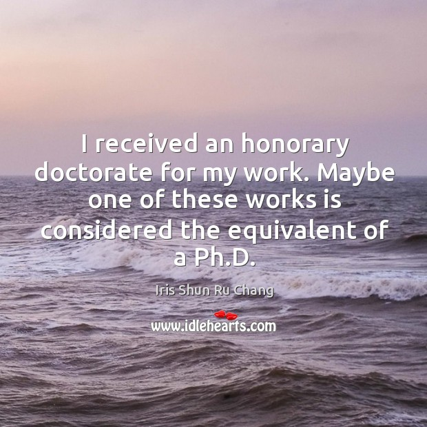 I received an honorary doctorate for my work. Maybe one of these works is considered Iris Shun Ru Chang Picture Quote