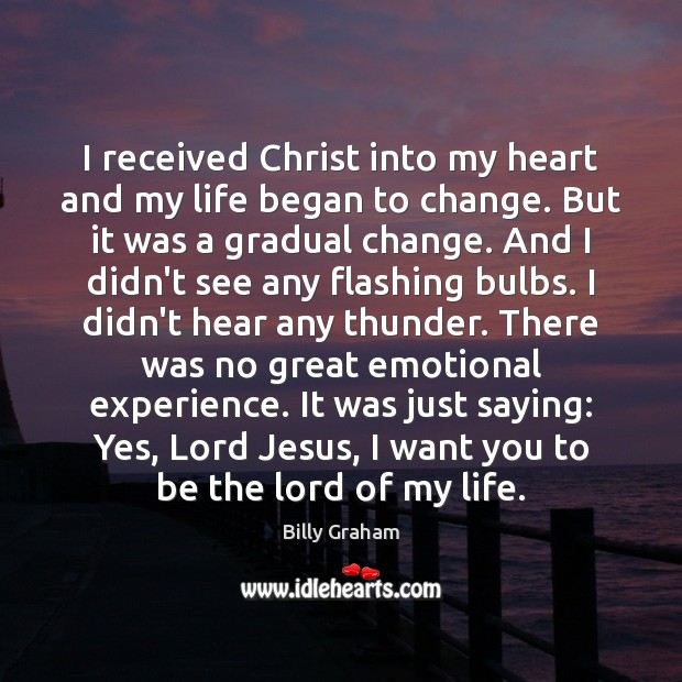 I received Christ into my heart and my life began to change. Billy Graham Picture Quote