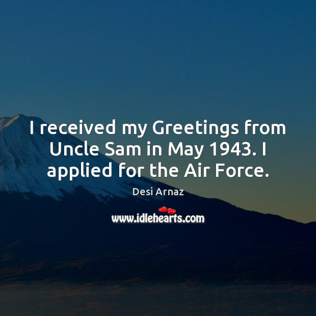 I received my Greetings from Uncle Sam in May 1943. I applied for the Air Force. Desi Arnaz Picture Quote
