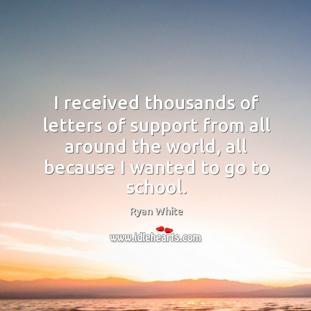 I received thousands of letters of support from all around the world, all because I wanted to go to school. Image