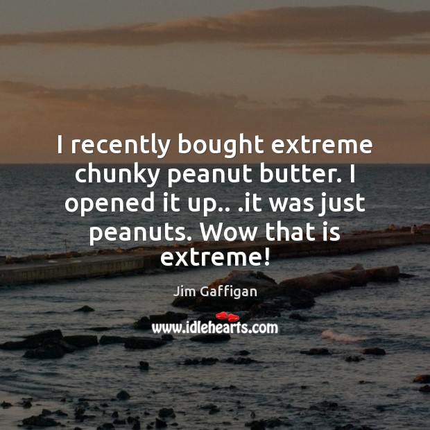 I recently bought extreme chunky peanut butter. I opened it up.. .it Image