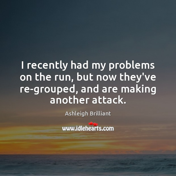 I recently had my problems on the run, but now they've re-grouped, Ashleigh Brilliant Picture Quote