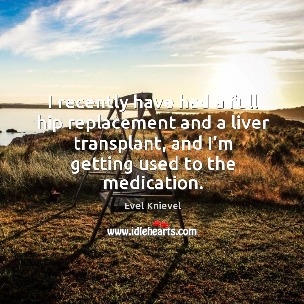I recently have had a full hip replacement and a liver transplant, and I'm getting used to the medication. Image
