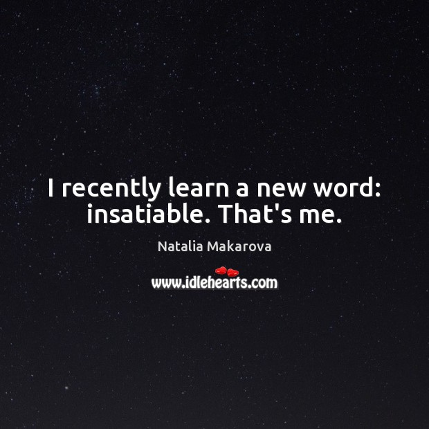 I recently learn a new word: insatiable. That's me. Image