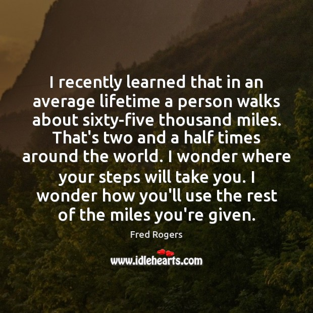 I recently learned that in an average lifetime a person walks about Fred Rogers Picture Quote