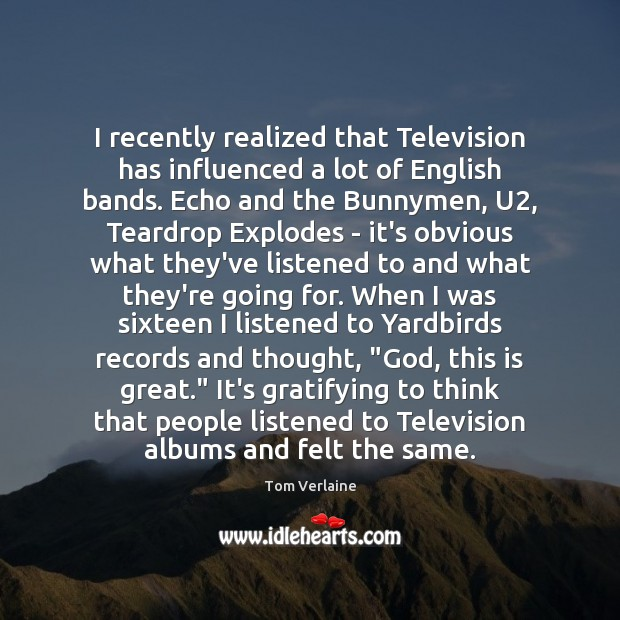 I recently realized that Television has influenced a lot of English bands. Tom Verlaine Picture Quote