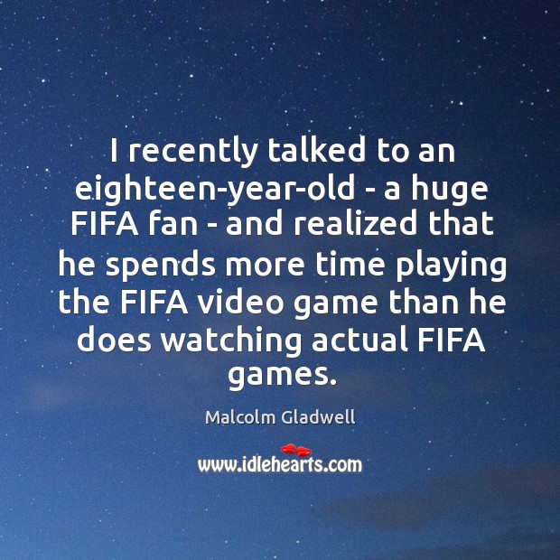 Image, I recently talked to an eighteen-year-old – a huge FIFA fan –