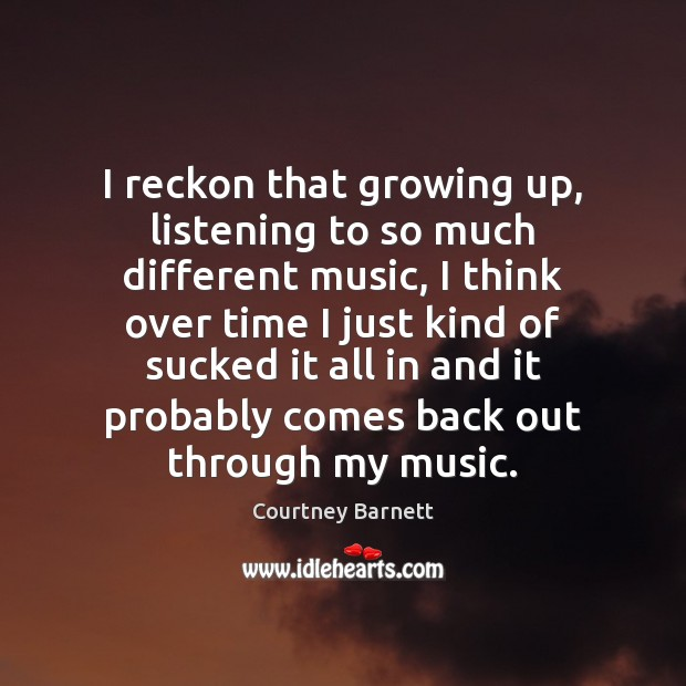 I reckon that growing up, listening to so much different music, I Image
