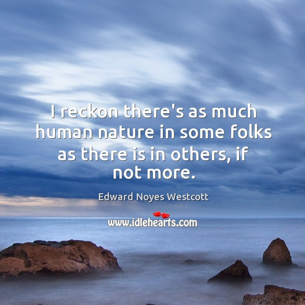 I reckon there's as much human nature in some folks as there is in others, if not more. Image