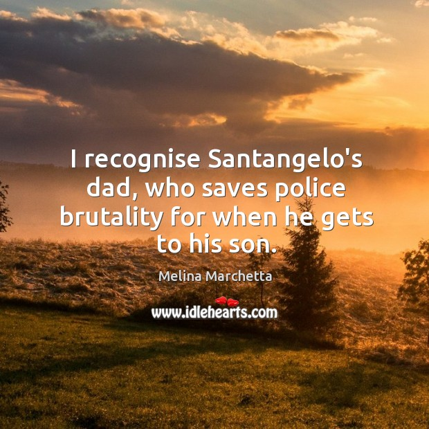 I recognise Santangelo's dad, who saves police brutality for when he gets to his son. Melina Marchetta Picture Quote