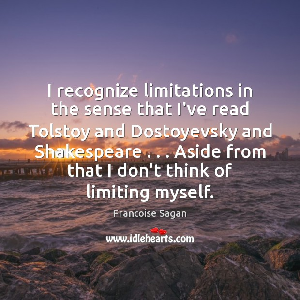 I recognize limitations in the sense that I've read Tolstoy and Dostoyevsky Francoise Sagan Picture Quote