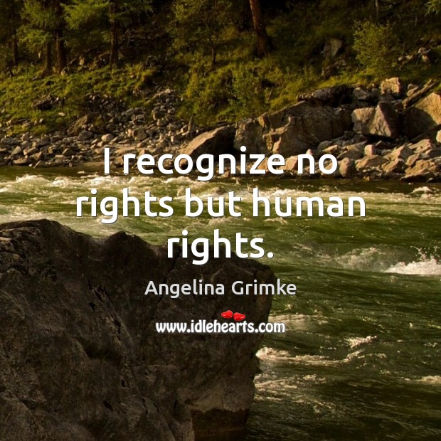 Image, I recognize no rights but human rights.