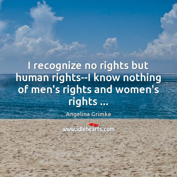 Image, I recognize no rights but human rights–I know nothing of men's rights