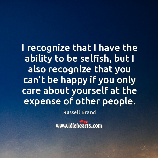 I recognize that I have the ability to be selfish, but I also recognize that you can't be Image