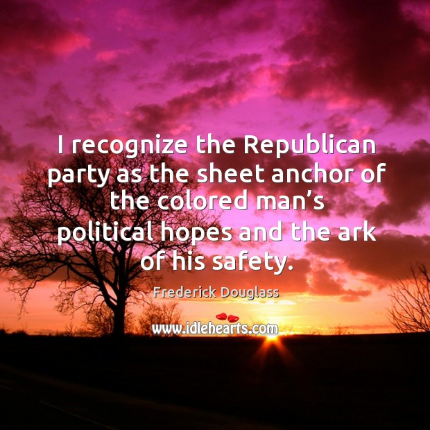 I recognize the republican party as the sheet anchor of the colored man's political hopes and the ark of his safety. Image