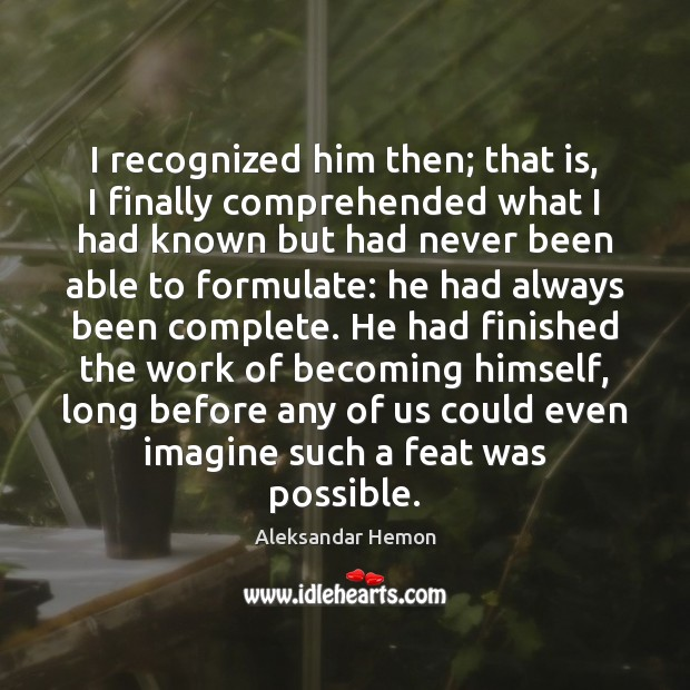 I recognized him then; that is, I finally comprehended what I had Image