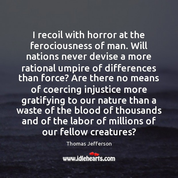 I recoil with horror at the ferociousness of man. Will nations never Thomas Jefferson Picture Quote