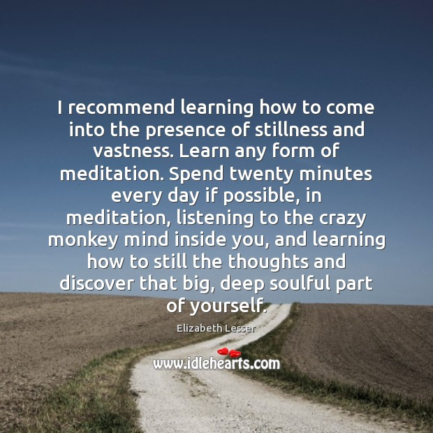 I recommend learning how to come into the presence of stillness and Image