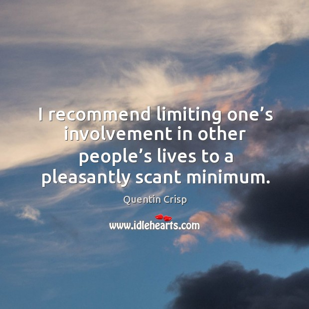 I recommend limiting one's involvement in other people's lives to a pleasantly scant minimum. Image