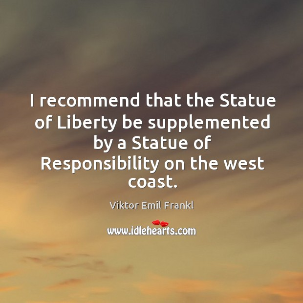 I recommend that the statue of liberty be supplemented by a statue of responsibility on the west coast. Image