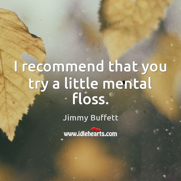 I recommend that you try a little mental floss. Jimmy Buffett Picture Quote