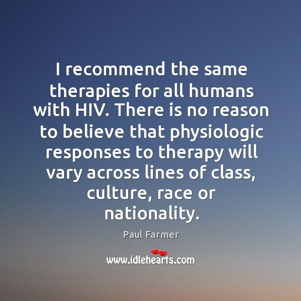 Image, I recommend the same therapies for all humans with hiv.