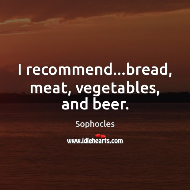 Image, I recommend…bread, meat, vegetables, and beer.