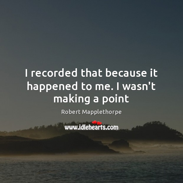 I recorded that because it happened to me. I wasn't making a point Image