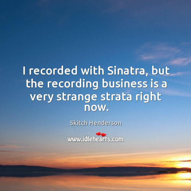I recorded with sinatra, but the recording business is a very strange strata right now. Image