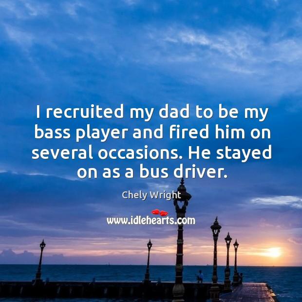 I recruited my dad to be my bass player and fired him on several occasions. He stayed on as a bus driver. Chely Wright Picture Quote